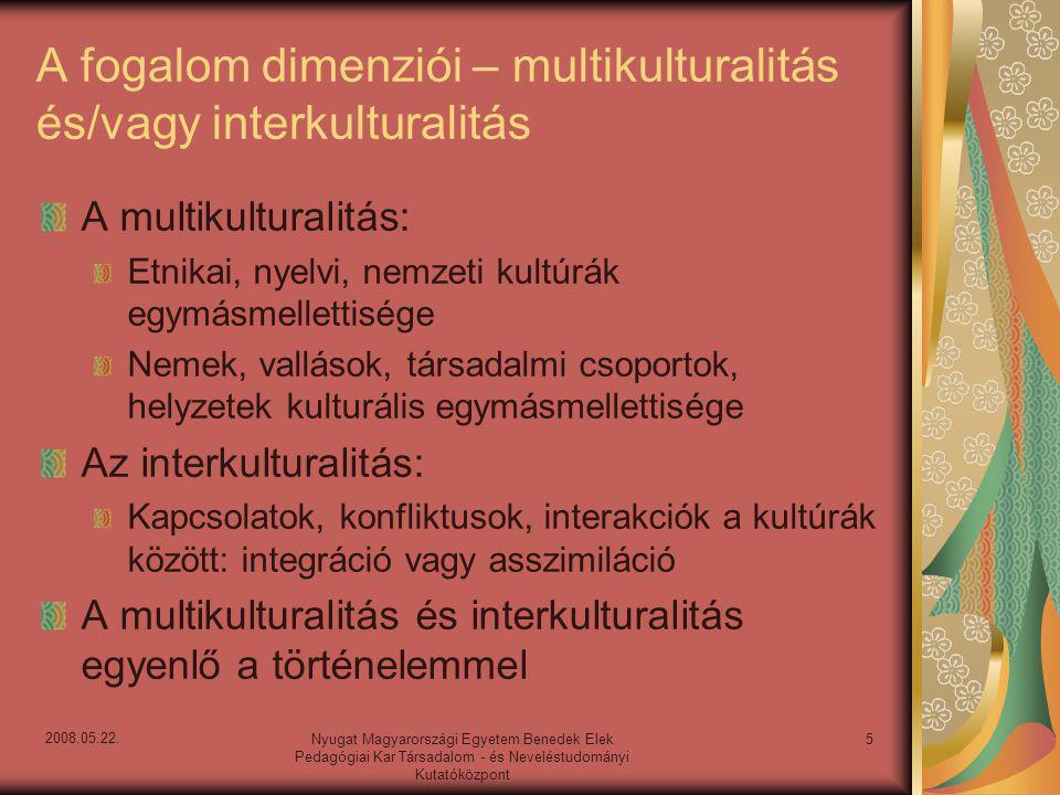 A multikulturalitás dinamikus felfogásai Olvasztótégely – USA Generációs metszetek Állandó és változó kultúrák Diverzitás – Európa Szubszidiaritás – szociológia Nemzeti sajátosságok – politika Mozaik társadalom – Kanada 1981-ben 1.2 millió kanadai válaszolta azt a népszámláláskor, hogy heterogén kulturális gyökerei vannak, ez a szám 1996- ban már 10.2 millió volt 6Nyugat Magyarországi Egyetem Benedek Elek Pedagógiai Kar Társadalom - és Neveléstudományi Kutatóközpont 2008.05.22.