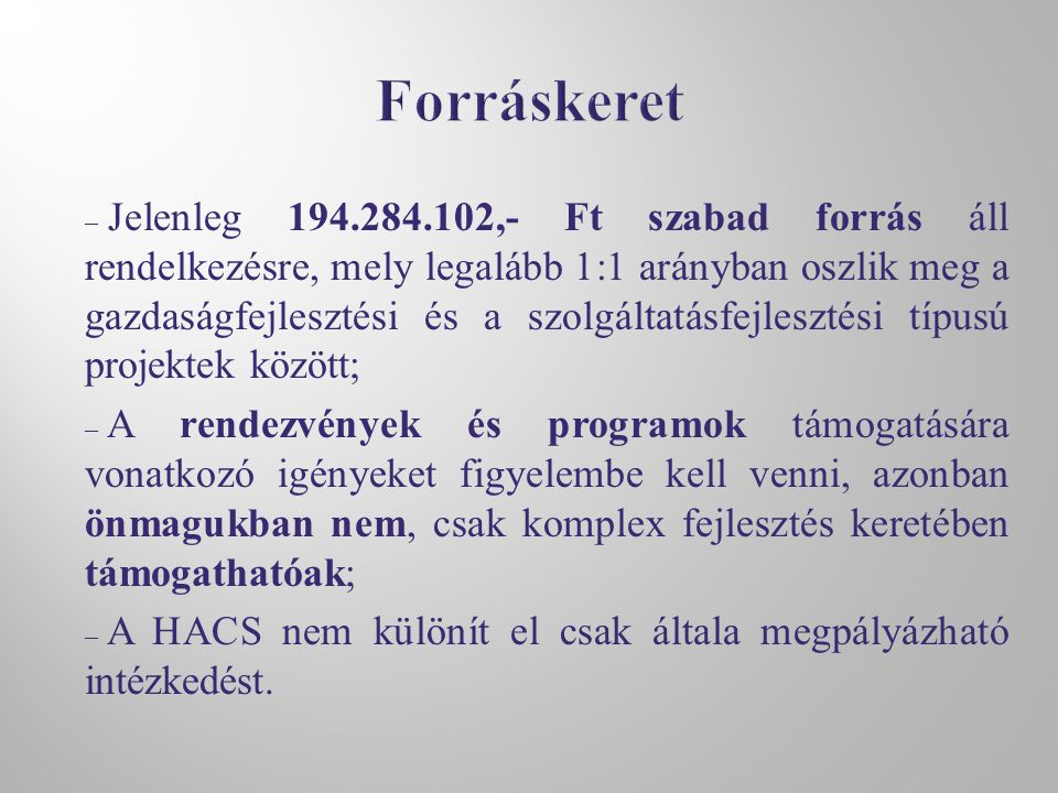 – Jelenleg 194.284.102,- Ft szabad forrás áll rendelkezésre, mely legalább 1:1 arányban oszlik meg a gazdaságfejlesztési és a szolgáltatásfejlesztési típusú projektek között; – A rendezvények és programok támogatására vonatkozó igényeket figyelembe kell venni, azonban önmagukban nem, csak komplex fejlesztés keretében támogathatóak; – A HACS nem különít el csak általa megpályázható intézkedést.