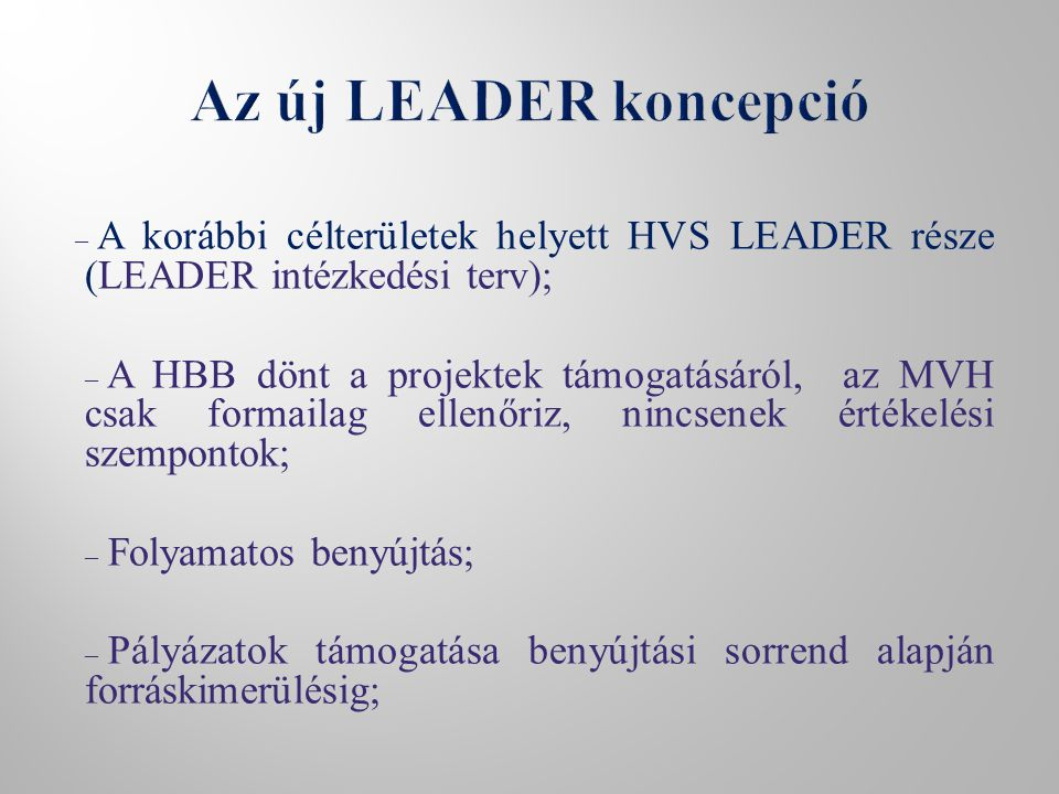 – A korábbi célterületek helyett HVS LEADER része (LEADER intézkedési terv); – A HBB dönt a projektek támogatásáról, az MVH csak formailag ellenőriz, nincsenek értékelési szempontok; – Folyamatos benyújtás; – Pályázatok támogatása benyújtási sorrend alapján forráskimerülésig;