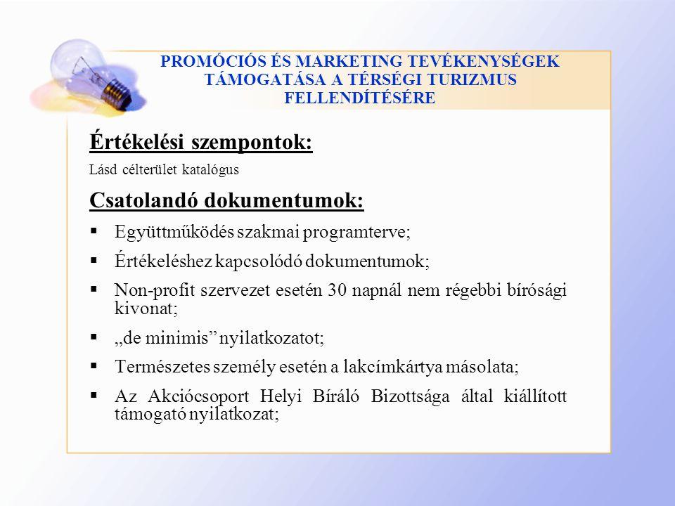 """PROMÓCIÓS ÉS MARKETING TEVÉKENYSÉGEK TÁMOGATÁSA A TÉRSÉGI TURIZMUS FELLENDÍTÉSÉRE Értékelési szempontok: Lásd célterület katalógus Csatolandó dokumentumok:  Együttműködés szakmai programterve;  Értékeléshez kapcsolódó dokumentumok;  Non-profit szervezet esetén 30 napnál nem régebbi bírósági kivonat;  """"de minimis nyilatkozatot;  Természetes személy esetén a lakcímkártya másolata;  Az Akciócsoport Helyi Bíráló Bizottsága által kiállított támogató nyilatkozat;"""