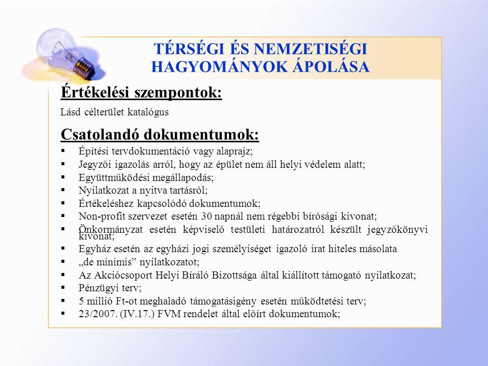 """TÉRSÉGI ÉS NEMZETISÉGI HAGYOMÁNYOK ÁPOLÁSA Értékelési szempontok: Lásd célterület katalógus Csatolandó dokumentumok:  Építési tervdokumentáció vagy alaprajz;  Jegyzői igazolás arról, hogy az épület nem áll helyi védelem alatt;  Együttműködési megállapodás;  Nyilatkozat a nyitva tartásról;  Értékeléshez kapcsolódó dokumentumok;  Non-profit szervezet esetén 30 napnál nem régebbi bírósági kivonat;  Önkormányzat esetén képviselő testületi határozatról készült jegyzőkönyvi kivonat;  Egyház esetén az egyházi jogi személyiséget igazoló irat hiteles másolata  """"de minimis nyilatkozatot;  Az Akciócsoport Helyi Bíráló Bizottsága által kiállított támogató nyilatkozat;  Pénzügyi terv;  5 millió Ft-ot meghaladó támogatásigény esetén működtetési terv;  23/2007."""