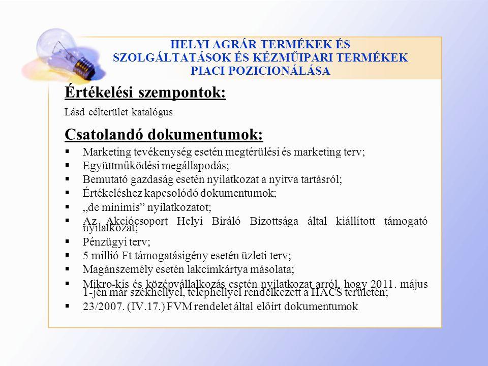 """HELYI AGRÁR TERMÉKEK ÉS SZOLGÁLTATÁSOK ÉS KÉZMŰIPARI TERMÉKEK PIACI POZICIONÁLÁSA Értékelési szempontok: Lásd célterület katalógus Csatolandó dokumentumok:  Marketing tevékenység esetén megtérülési és marketing terv;  Együttműködési megállapodás;  Bemutató gazdaság esetén nyilatkozat a nyitva tartásról;  Értékeléshez kapcsolódó dokumentumok;  """"de minimis nyilatkozatot;  Az Akciócsoport Helyi Bíráló Bizottsága által kiállított támogató nyilatkozat;  Pénzügyi terv;  5 millió Ft támogatásigény esetén üzleti terv;  Magánszemély esetén lakcímkártya másolata;  Mikro-kis és középvállalkozás esetén nyilatkozat arról, hogy 2011."""