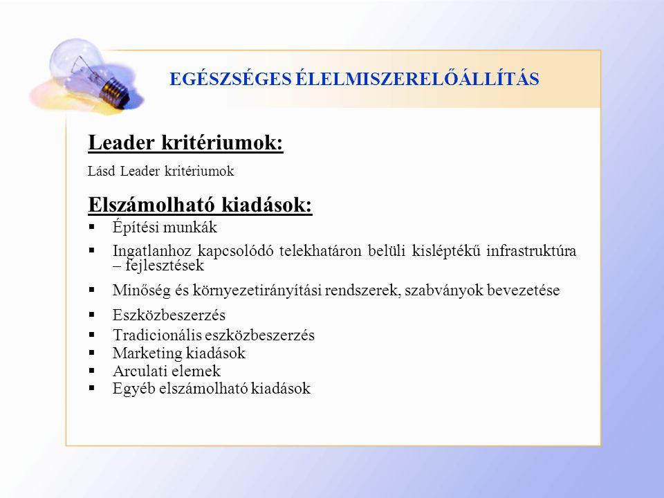 EGÉSZSÉGES ÉLELMISZERELŐÁLLÍTÁS Leader kritériumok: Lásd Leader kritériumok Elszámolható kiadások:  Építési munkák  Ingatlanhoz kapcsolódó telekhatáron belüli kisléptékű infrastruktúra – fejlesztések  Minőség és környezetirányítási rendszerek, szabványok bevezetése  Eszközbeszerzés  Tradicionális eszközbeszerzés  Marketing kiadások  Arculati elemek  Egyéb elszámolható kiadások