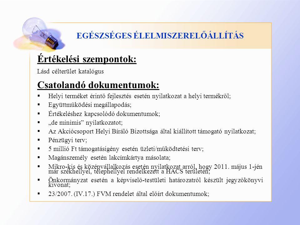 """EGÉSZSÉGES ÉLELMISZERELŐÁLLÍTÁS Értékelési szempontok: Lásd célterület katalógus Csatolandó dokumentumok:  Helyi terméket érintő fejlesztés esetén nyilatkozat a helyi termékről;  Együttműködési megállapodás;  Értékeléshez kapcsolódó dokumentumok;  """"de minimis nyilatkozatot;  Az Akciócsoport Helyi Bíráló Bizottsága által kiállított támogató nyilatkozat;  Pénzügyi terv;  5 millió Ft támogatásigény esetén üzleti/működtetési terv;  Magánszemély esetén lakcímkártya másolata;  Mikro-kis és középvállalkozás esetén nyilatkozat arról, hogy 2011."""
