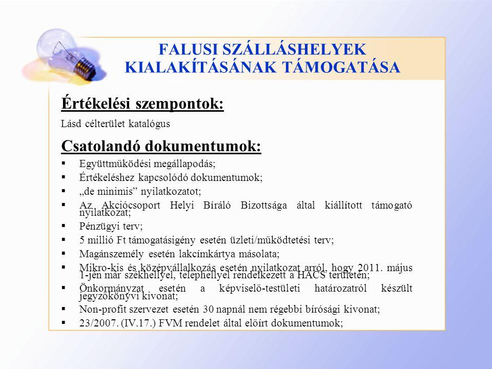 """FALUSI SZÁLLÁSHELYEK KIALAKÍTÁSÁNAK TÁMOGATÁSA Értékelési szempontok: Lásd célterület katalógus Csatolandó dokumentumok:  Együttműködési megállapodás;  Értékeléshez kapcsolódó dokumentumok;  """"de minimis nyilatkozatot;  Az Akciócsoport Helyi Bíráló Bizottsága által kiállított támogató nyilatkozat;  Pénzügyi terv;  5 millió Ft támogatásigény esetén üzleti/működtetési terv;  Magánszemély esetén lakcímkártya másolata;  Mikro-kis és középvállalkozás esetén nyilatkozat arról, hogy 2011."""