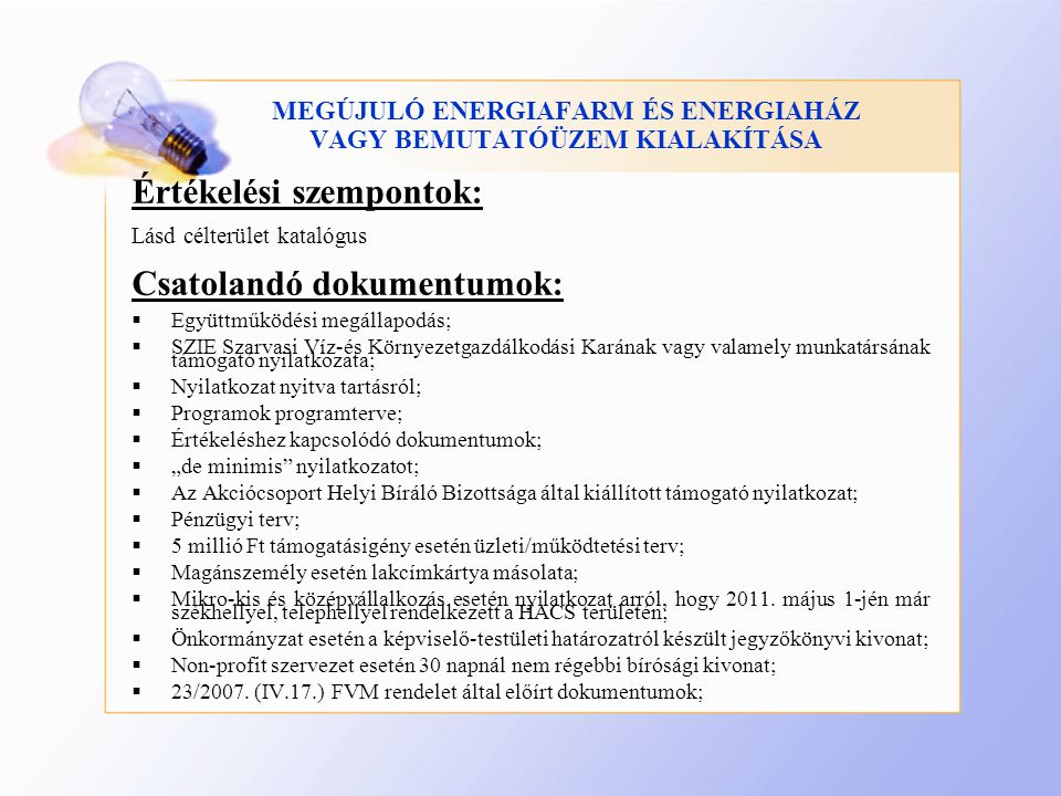 """MEGÚJULÓ ENERGIAFARM ÉS ENERGIAHÁZ VAGY BEMUTATÓÜZEM KIALAKÍTÁSA Értékelési szempontok: Lásd célterület katalógus Csatolandó dokumentumok:  Együttműködési megállapodás;  SZIE Szarvasi Víz-és Környezetgazdálkodási Karának vagy valamely munkatársának támogató nyilatkozata;  Nyilatkozat nyitva tartásról;  Programok programterve;  Értékeléshez kapcsolódó dokumentumok;  """"de minimis nyilatkozatot;  Az Akciócsoport Helyi Bíráló Bizottsága által kiállított támogató nyilatkozat;  Pénzügyi terv;  5 millió Ft támogatásigény esetén üzleti/működtetési terv;  Magánszemély esetén lakcímkártya másolata;  Mikro-kis és középvállalkozás esetén nyilatkozat arról, hogy 2011."""