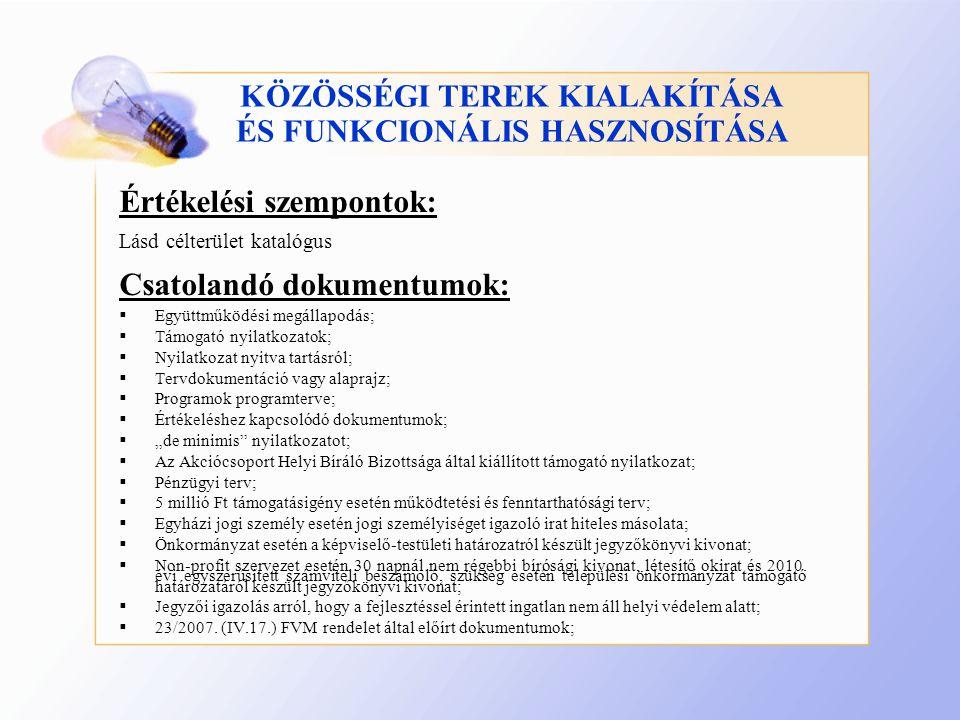 """KÖZÖSSÉGI TEREK KIALAKÍTÁSA ÉS FUNKCIONÁLIS HASZNOSÍTÁSA Értékelési szempontok: Lásd célterület katalógus Csatolandó dokumentumok:  Együttműködési megállapodás;  Támogató nyilatkozatok;  Nyilatkozat nyitva tartásról;  Tervdokumentáció vagy alaprajz;  Programok programterve;  Értékeléshez kapcsolódó dokumentumok;  """"de minimis nyilatkozatot;  Az Akciócsoport Helyi Bíráló Bizottsága által kiállított támogató nyilatkozat;  Pénzügyi terv;  5 millió Ft támogatásigény esetén működtetési és fenntarthatósági terv;  Egyházi jogi személy esetén jogi személyiséget igazoló irat hiteles másolata;  Önkormányzat esetén a képviselő-testületi határozatról készült jegyzőkönyvi kivonat;  Non-profit szervezet esetén 30 napnál nem régebbi bírósági kivonat, létesítő okirat és 2010."""