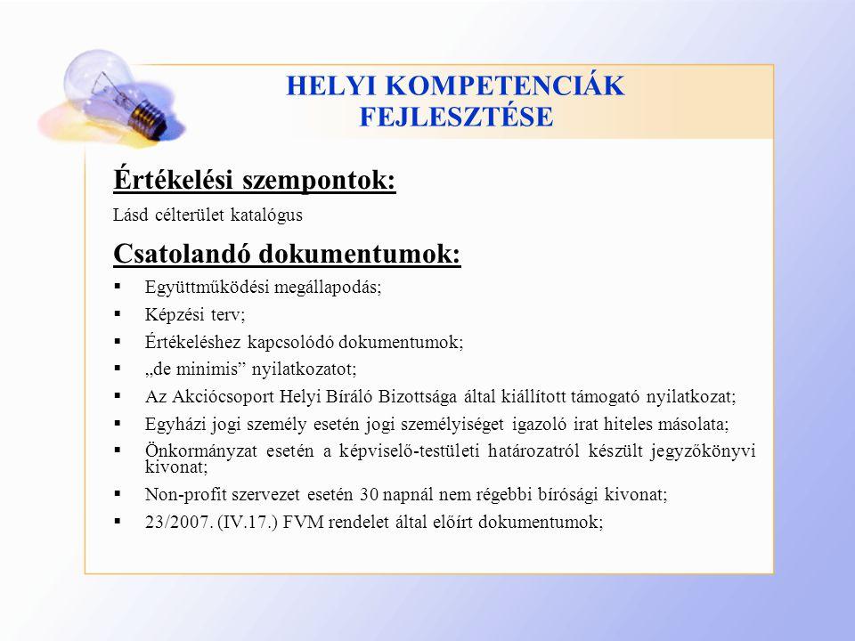 """HELYI KOMPETENCIÁK FEJLESZTÉSE Értékelési szempontok: Lásd célterület katalógus Csatolandó dokumentumok:  Együttműködési megállapodás;  Képzési terv;  Értékeléshez kapcsolódó dokumentumok;  """"de minimis nyilatkozatot;  Az Akciócsoport Helyi Bíráló Bizottsága által kiállított támogató nyilatkozat;  Egyházi jogi személy esetén jogi személyiséget igazoló irat hiteles másolata;  Önkormányzat esetén a képviselő-testületi határozatról készült jegyzőkönyvi kivonat;  Non-profit szervezet esetén 30 napnál nem régebbi bírósági kivonat;  23/2007."""