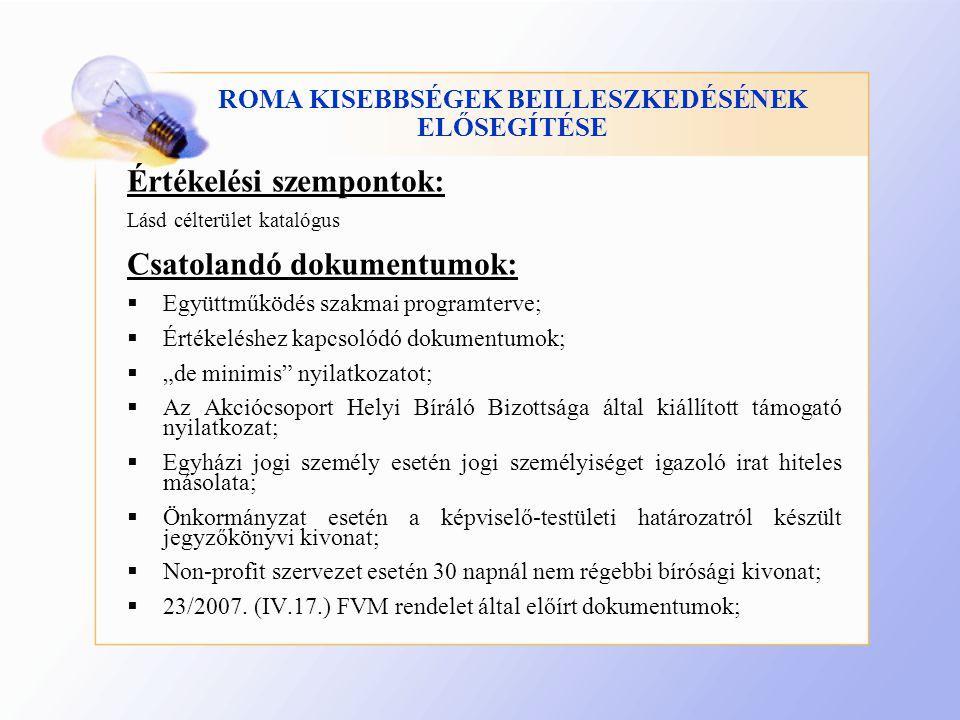"""ROMA KISEBBSÉGEK BEILLESZKEDÉSÉNEK ELŐSEGÍTÉSE Értékelési szempontok: Lásd célterület katalógus Csatolandó dokumentumok:  Együttműködés szakmai programterve;  Értékeléshez kapcsolódó dokumentumok;  """"de minimis nyilatkozatot;  Az Akciócsoport Helyi Bíráló Bizottsága által kiállított támogató nyilatkozat;  Egyházi jogi személy esetén jogi személyiséget igazoló irat hiteles másolata;  Önkormányzat esetén a képviselő-testületi határozatról készült jegyzőkönyvi kivonat;  Non-profit szervezet esetén 30 napnál nem régebbi bírósági kivonat;  23/2007."""