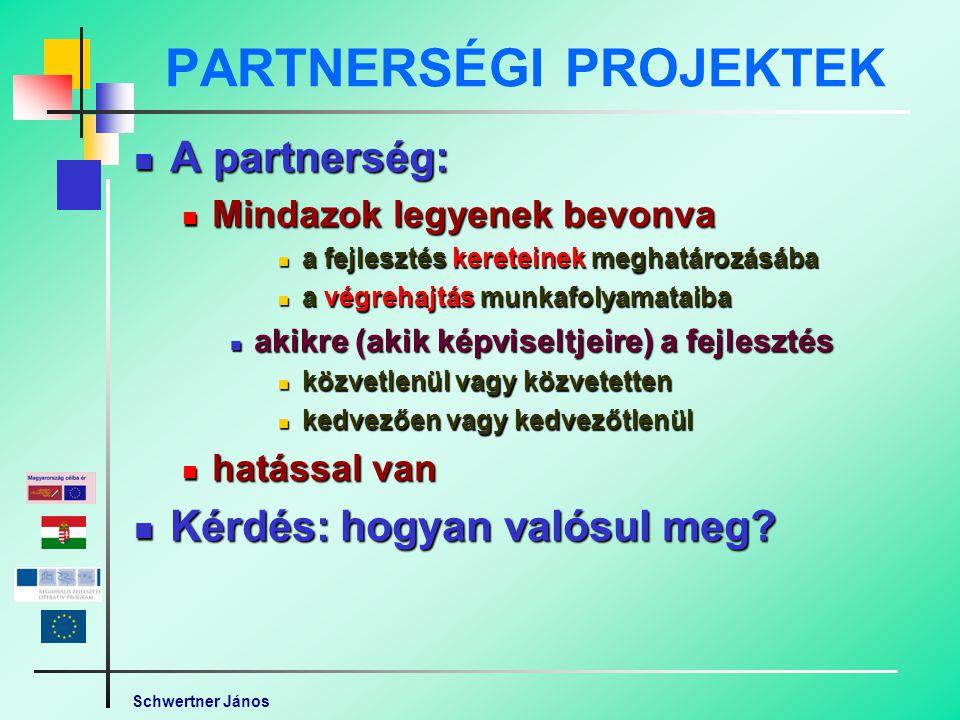 Schwertner János PARTNERSÉGI PROJEKTEK A partnerség: A partnerség: Mindazok legyenek bevonva Mindazok legyenek bevonva a fejlesztés kereteinek meghatározásába a fejlesztés kereteinek meghatározásába a végrehajtás munkafolyamataiba a végrehajtás munkafolyamataiba akikre (akik képviseltjeire) a fejlesztés akikre (akik képviseltjeire) a fejlesztés közvetlenül vagy közvetetten közvetlenül vagy közvetetten kedvezően vagy kedvezőtlenül kedvezően vagy kedvezőtlenül hatással van hatással van Kérdés: hogyan valósul meg.