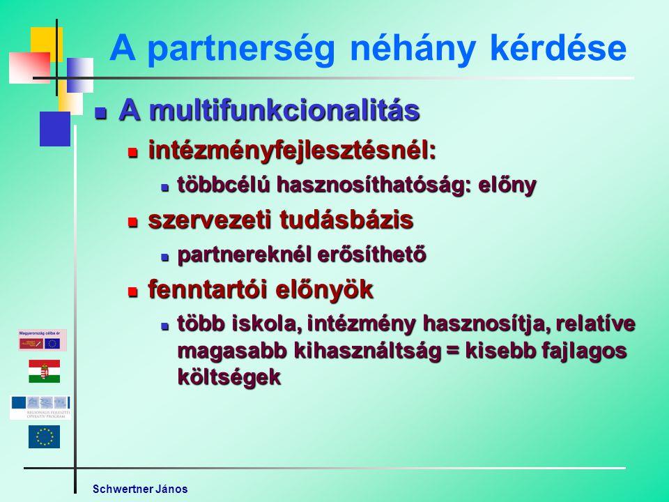 Schwertner János A partnerség néhány kérdése A multifunkcionalitás A multifunkcionalitás intézményfejlesztésnél: intézményfejlesztésnél: többcélú hasznosíthatóság: előny többcélú hasznosíthatóság: előny szervezeti tudásbázis szervezeti tudásbázis partnereknél erősíthető partnereknél erősíthető fenntartói előnyök fenntartói előnyök több iskola, intézmény hasznosítja, relatíve magasabb kihasználtság = kisebb fajlagos költségek több iskola, intézmény hasznosítja, relatíve magasabb kihasználtság = kisebb fajlagos költségek