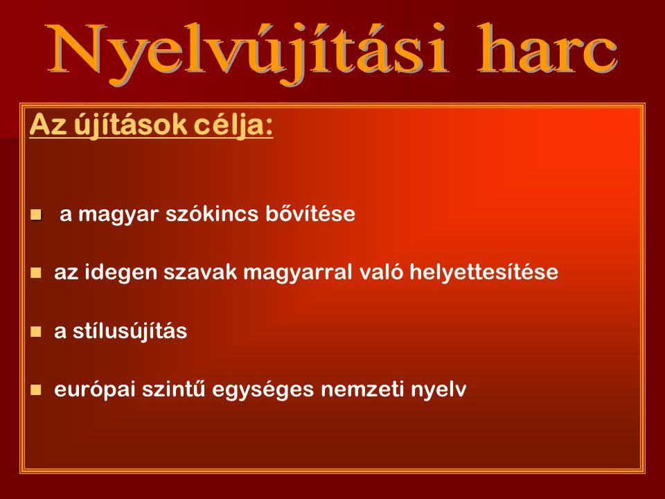 Az újítások célja: a magyar szókincs b ő vítése az idegen szavak magyarral való helyettesítése a stílusújítás európai szint ű egységes nemzeti nyelv
