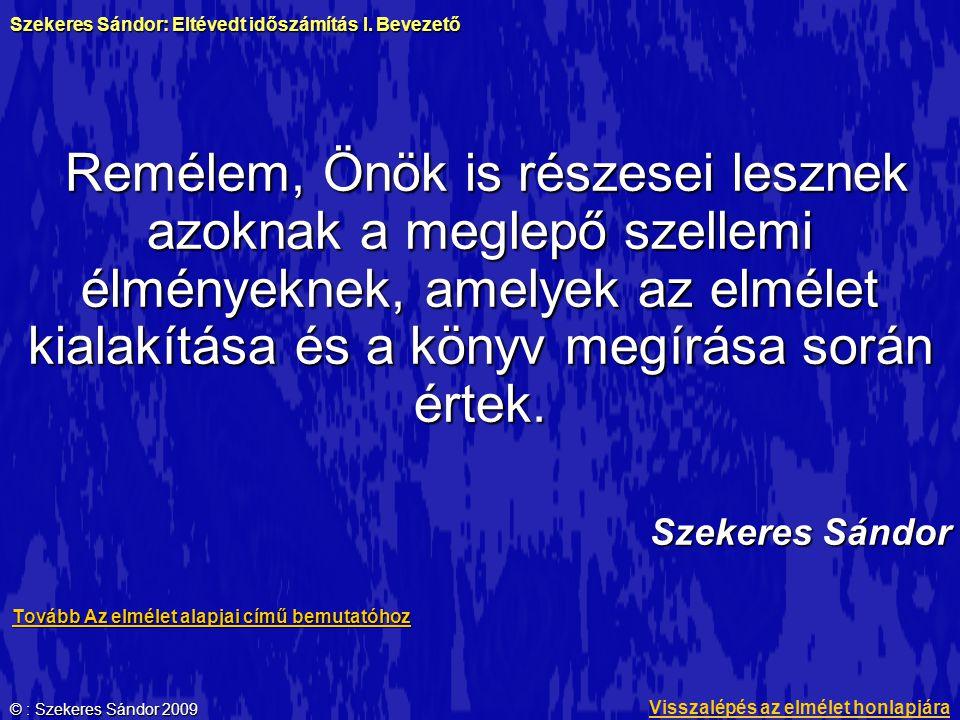 © : Szekeres Sándor 2009 Remélem, Önök is részesei lesznek azoknak a meglepő szellemi élményeknek, amelyek az elmélet kialakítása és a könyv megírása