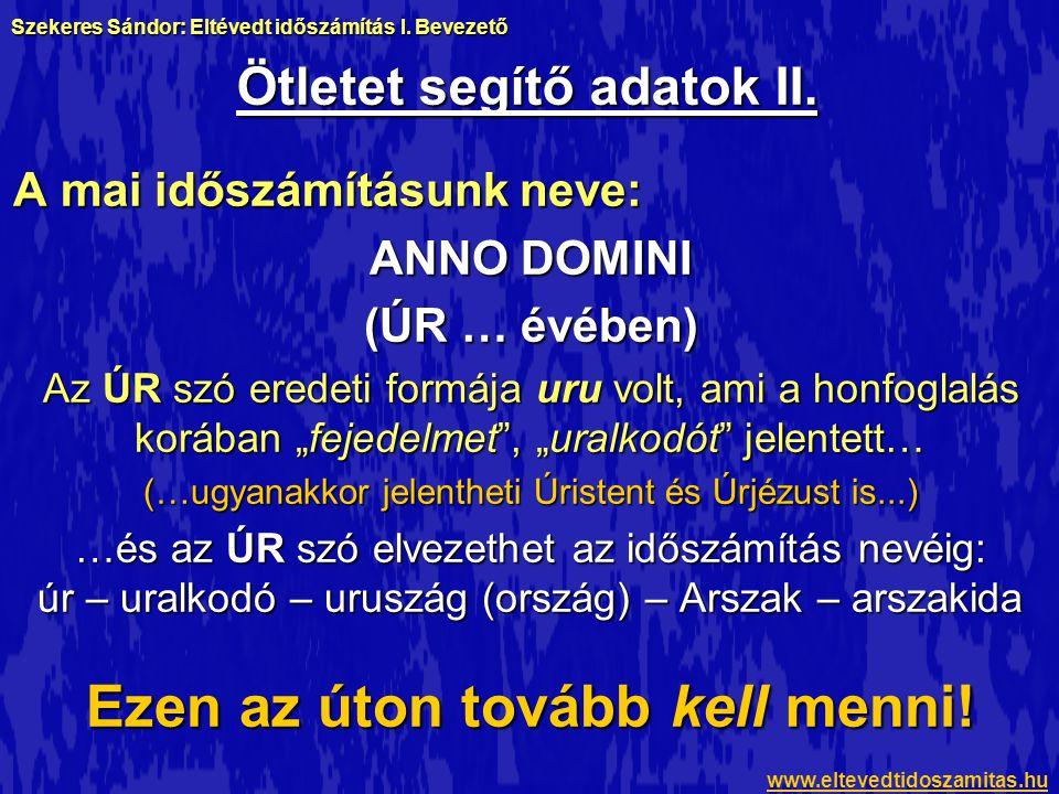 """Ötletet segítő adatok II. A mai időszámításunk neve: ANNO DOMINI (ÚR … évében) Az ÚR szó eredeti formája uru volt, ami a honfoglalás korában """"fejedelm"""