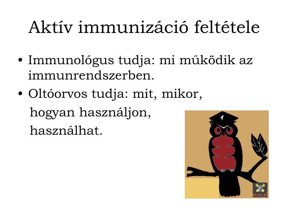 Aktív immunizáció feltétele Immunológus tudja: mi működik az immunrendszerben. Oltóorvos tudja: mit, mikor, hogyan használjon, használhat.