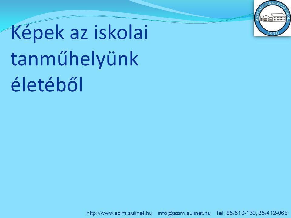 Képek az iskolai tanműhelyünk életéből http://www.szim.sulinet.hu info@szim.sulinet.hu Tel: 85/510-130, 85/412-065