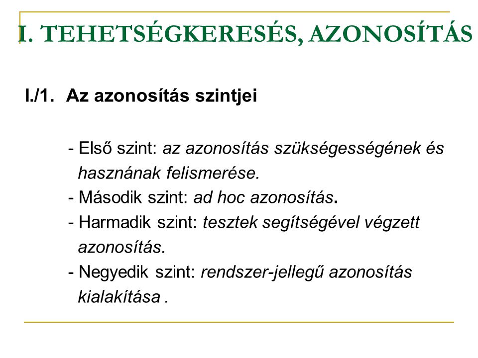 I. TEHETSÉGKERESÉS, AZONOSÍTÁS I./1. Az azonosítás szintjei - Első szint: az azonosítás szükségességének és hasznának felismerése. - Második szint: ad