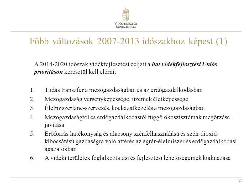18 Főbb v á ltoz á sok 2007-2013 időszakhoz képest (1) A 2014-2020 időszak vidékfejlesztési céljait a hat vidékfejlesztési Uniós prioritáson keresztül