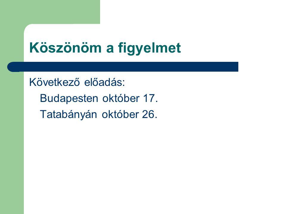 Köszönöm a figyelmet Következő előadás: Budapesten október 17. Tatabányán október 26.
