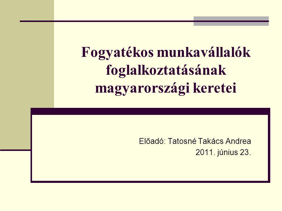 Fogyatékos munkavállalók foglalkoztatásának magyarországi keretei Előadó: Tatosné Takács Andrea 2011.