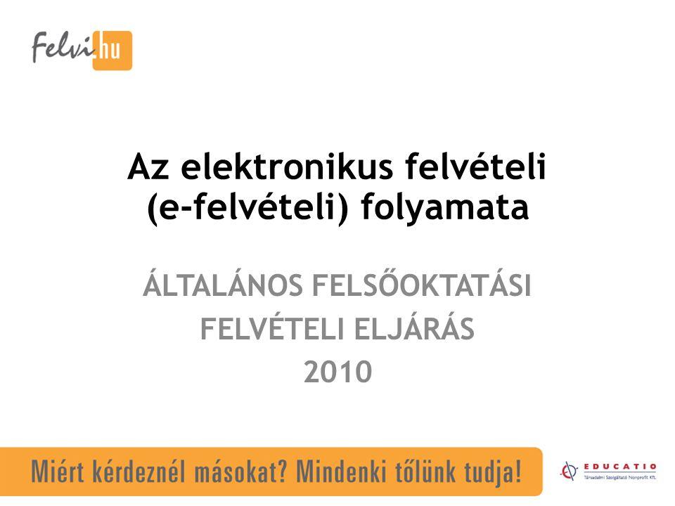 Az elektronikus felvételi (e-felvételi) folyamata ÁLTALÁNOS FELSŐOKTATÁSI FELVÉTELI ELJÁRÁS 2010