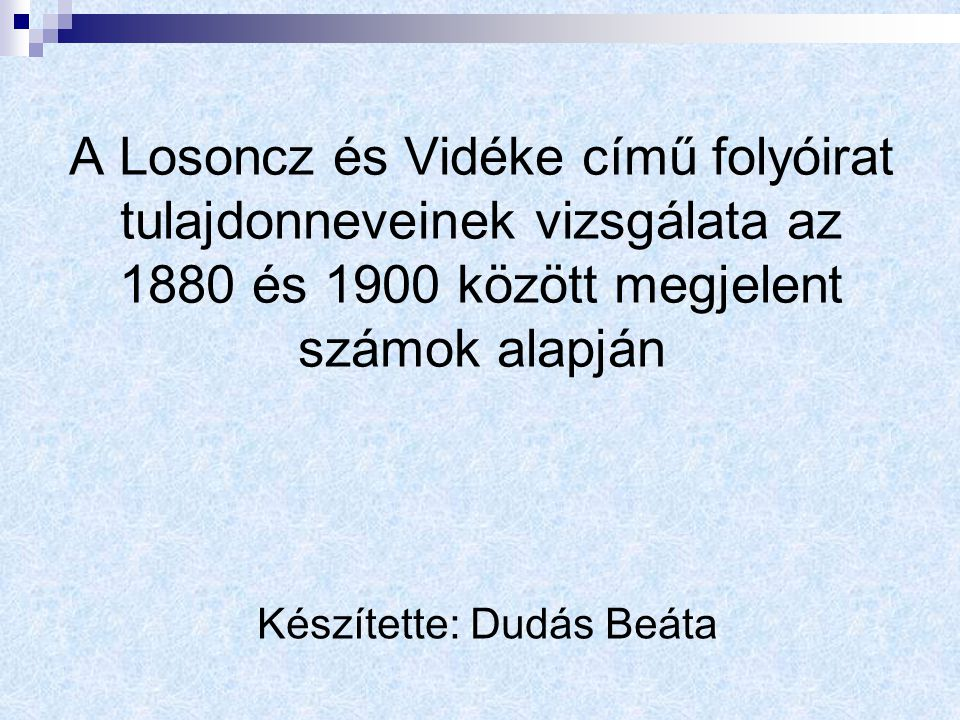 A Losoncz és Vidéke című folyóirat tulajdonneveinek vizsgálata az 1880 és 1900 között megjelent számok alapján Készítette: Dudás Beáta