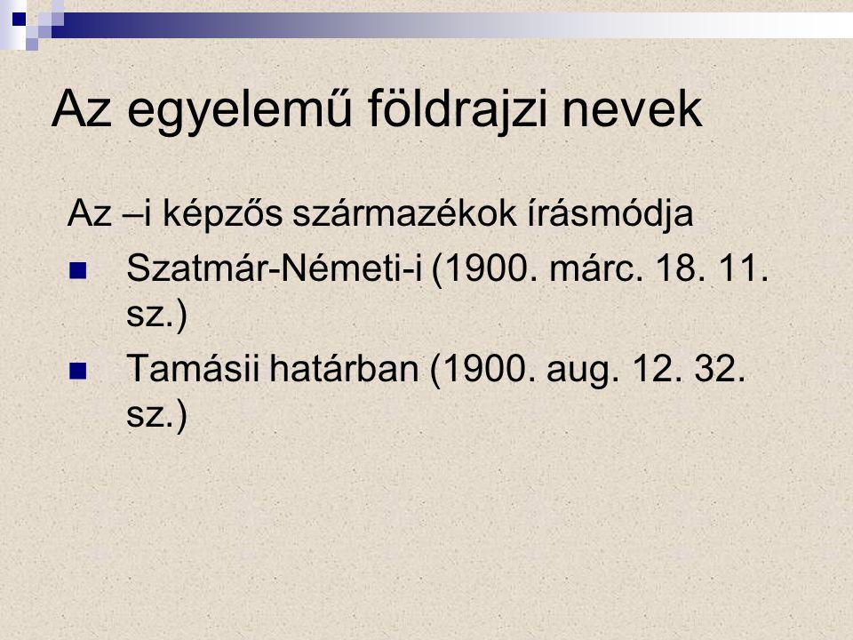 Az egyelemű földrajzi nevek Az –i képzős származékok írásmódja Szatmár-Németi-i (1900.