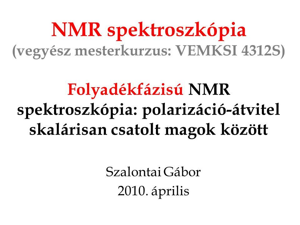NMR spektroszkópia (vegyész mesterkurzus: VEMKSI 4312S) Folyadékfázisú NMR spektroszkópia: polarizáció-átvitel skalárisan csatolt magok között Szalontai Gábor 2010.
