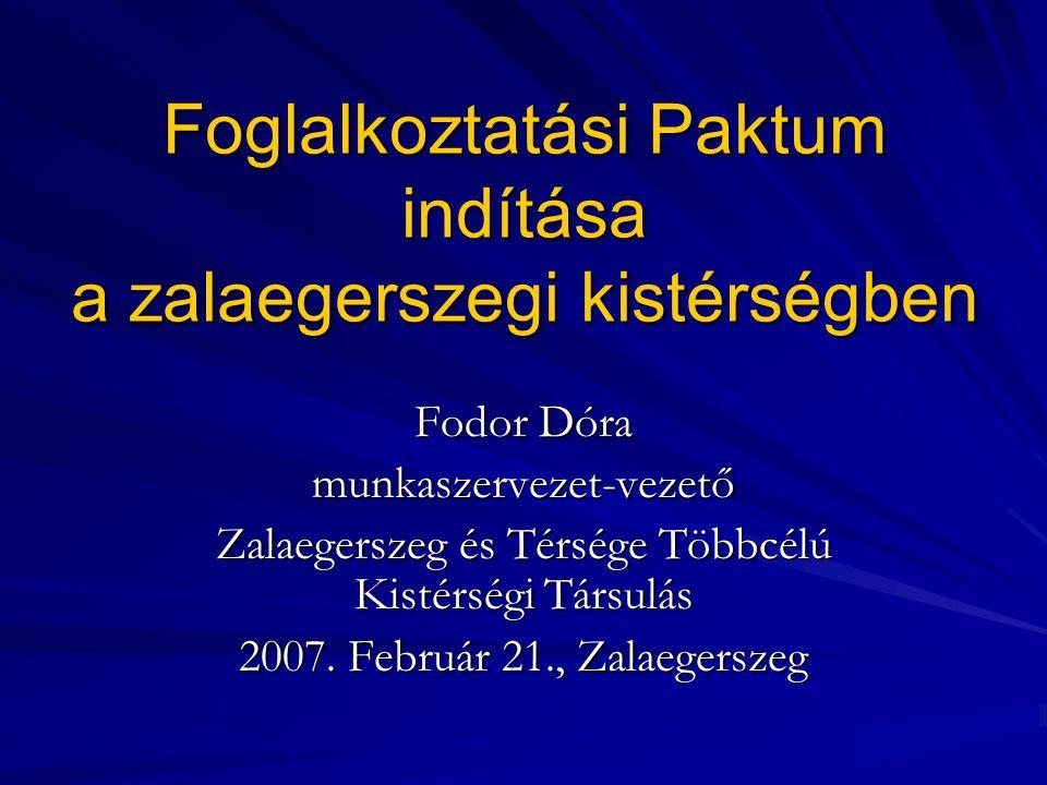 Foglalkoztatási Paktum indítása a zalaegerszegi kistérségben Fodor Dóra munkaszervezet-vezető Zalaegerszeg és Térsége Többcélú Kistérségi Társulás 2007.