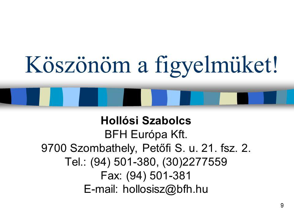 9 Köszönöm a figyelmüket! Hollósi Szabolcs BFH Európa Kft. 9700 Szombathely, Petőfi S. u. 21. fsz. 2. Tel.: (94) 501-380, (30)2277559 Fax: (94) 501-38