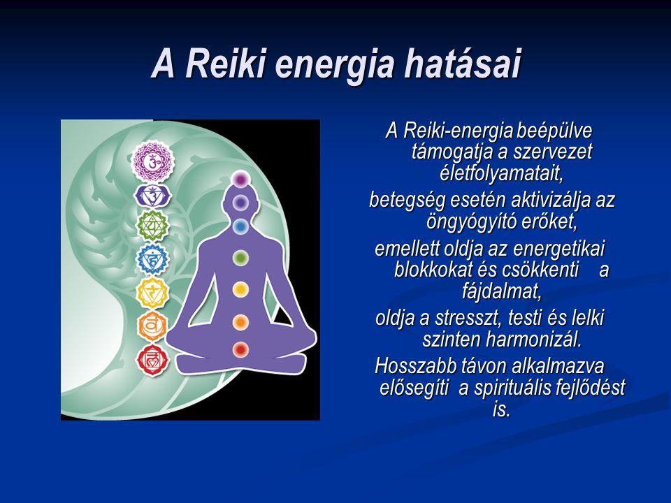 A Reiki energia hatásai A Reiki-energia beépülve támogatja a szervezet életfolyamatait, betegség esetén aktivizálja az öngyógyító erőket, emellett old