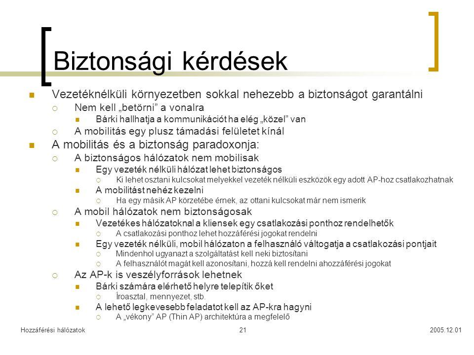 """Hozzáférési hálózatok2005.12.0121 Biztonsági kérdések Vezetéknélküli környezetben sokkal nehezebb a biztonságot garantálni  Nem kell """"betörni a vonalra Bárki hallhatja a kommunikációt ha elég """"közel van  A mobilitás egy plusz támadási felületet kínál A mobilitás és a biztonság paradoxonja:  A biztonságos hálózatok nem mobilisak Egy vezeték nélküli hálózat lehet biztonságos  Ki lehet osztani kulcsokat melyekkel vezeték nélküli eszközök egy adott AP-hoz csatlakozhatnak A mobilitást nehéz kezelni  Ha egy másik AP körzetébe érnek, az ottani kulcsokat már nem ismerik  A mobil hálózatok nem biztonságosak Vezetékes hálózatoknal a kliensek egy csatlakozási ponthoz rendelhetők  A csatlakozási ponthoz lehet hozzáférési jogokat rendelni Egy vezeték nélküli, mobil hálózaton a felhasználó váltogatja a csatlakozási pontjait  Mindenhol ugyanazt a szolgáltatást kell neki biztosítani  A felhasználót magát kell azonosítani, hozzá kell rendelni ahozzáférési jogokat  Az AP-k is veszélyforrások lehetnek Bárki számára elérhető helyre telepítik őket  Íroasztal, mennyezet, stb."""