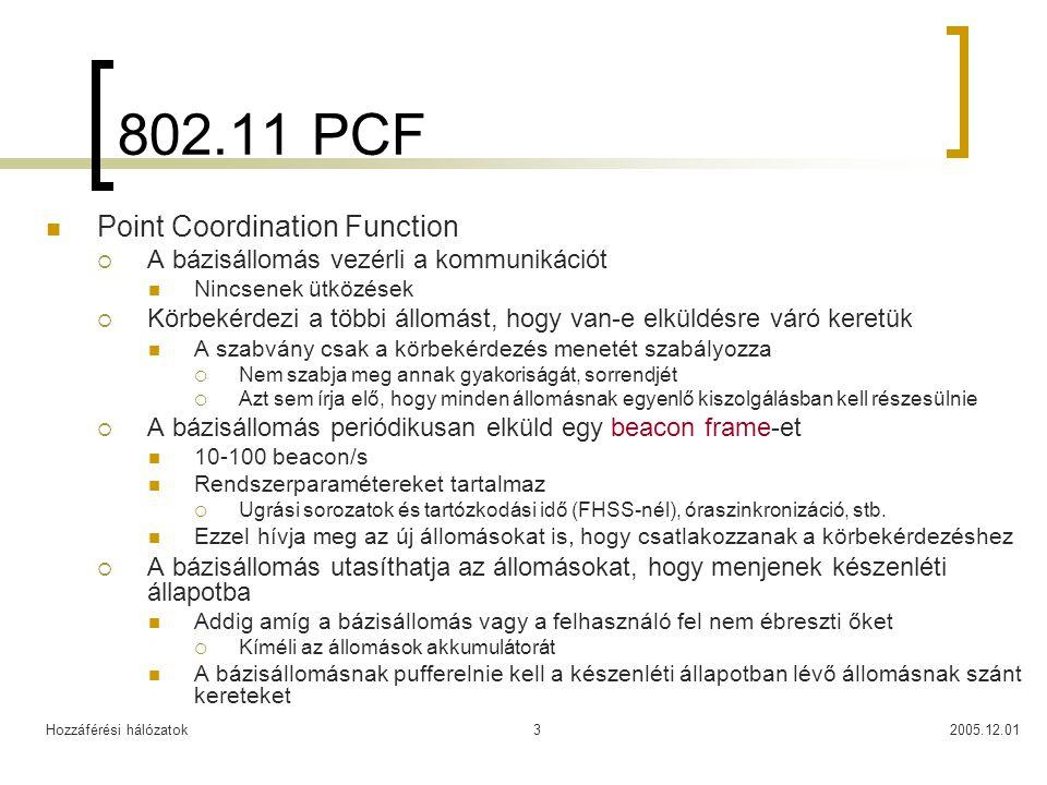 Hozzáférési hálózatok2005.12.013 802.11 PCF Point Coordination Function  A bázisállomás vezérli a kommunikációt Nincsenek ütközések  Körbekérdezi a többi állomást, hogy van-e elküldésre váró keretük A szabvány csak a körbekérdezés menetét szabályozza  Nem szabja meg annak gyakoriságát, sorrendjét  Azt sem írja elő, hogy minden állomásnak egyenlő kiszolgálásban kell részesülnie  A bázisállomás periódikusan elküld egy beacon frame-et 10-100 beacon/s Rendszerparamétereket tartalmaz  Ugrási sorozatok és tartózkodási idő (FHSS-nél), óraszinkronizáció, stb.
