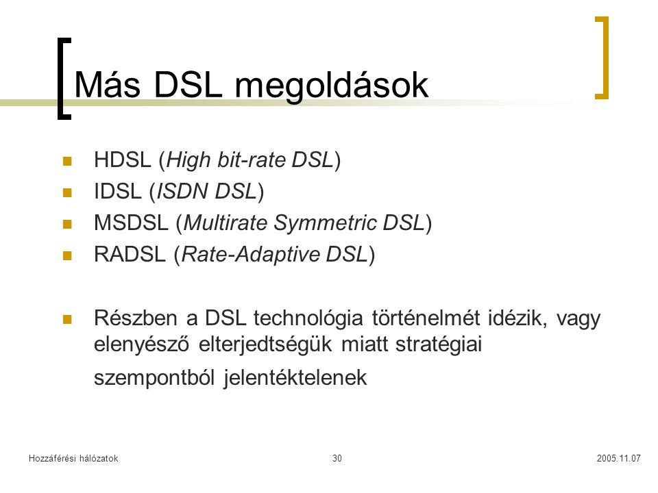 Hozzáférési hálózatok2005.11.0730 Más DSL megoldások HDSL (High bit-rate DSL) IDSL (ISDN DSL) MSDSL (Multirate Symmetric DSL) RADSL (Rate-Adaptive DSL