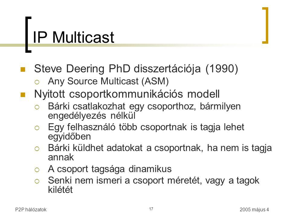2005 május 4P2P hálózatok 17 IP Multicast Steve Deering PhD disszertációja (1990)  Any Source Multicast (ASM) Nyitott csoportkommunikációs modell  Bárki csatlakozhat egy csoporthoz, bármilyen engedélyezés nélkül  Egy felhasználó több csoportnak is tagja lehet egyidőben  Bárki küldhet adatokat a csoportnak, ha nem is tagja annak  A csoport tagsága dinamikus  Senki nem ismeri a csoport méretét, vagy a tagok kilétét
