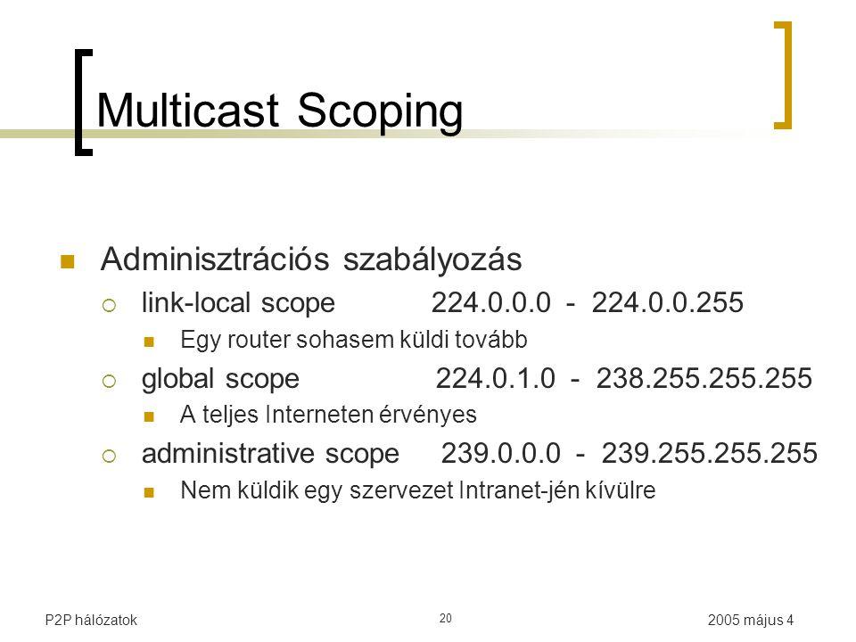 2005 május 4P2P hálózatok 20 Multicast Scoping Adminisztrációs szabályozás  link-local scope 224.0.0.0 - 224.0.0.255 Egy router sohasem küldi tovább  global scope 224.0.1.0 - 238.255.255.255 A teljes Interneten érvényes  administrative scope 239.0.0.0 - 239.255.255.255 Nem küldik egy szervezet Intranet-jén kívülre