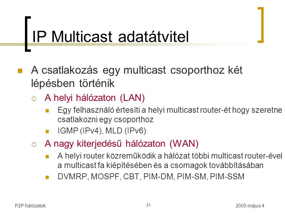 2005 május 4P2P hálózatok 21 IP Multicast adatátvitel A csatlakozás egy multicast csoporthoz két lépésben történik  A helyi hálózaton (LAN) Egy felhasználó értesíti a helyi multicast router-ét hogy szeretne csatlakozni egy csoporthoz IGMP (IPv4), MLD (IPv6)  A nagy kiterjedésű hálózaton (WAN) A helyi router közreműködik a hálózat többi multicast router-ével a multicast fa kiépítésében és a csomagok továbbításában DVMRP, MOSPF, CBT, PIM-DM, PIM-SM, PIM-SSM