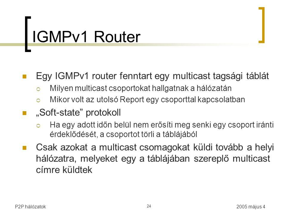 """2005 május 4P2P hálózatok 24 IGMPv1 Router Egy IGMPv1 router fenntart egy multicast tagsági táblát  Milyen multicast csoportokat hallgatnak a hálózatán  Mikor volt az utolsó Report egy csoporttal kapcsolatban """"Soft-state protokoll  Ha egy adott időn belül nem erősíti meg senki egy csoport iránti érdeklődését, a csoportot törli a táblájából Csak azokat a multicast csomagokat küldi tovább a helyi hálózatra, melyeket egy a táblájában szereplő multicast címre küldtek"""