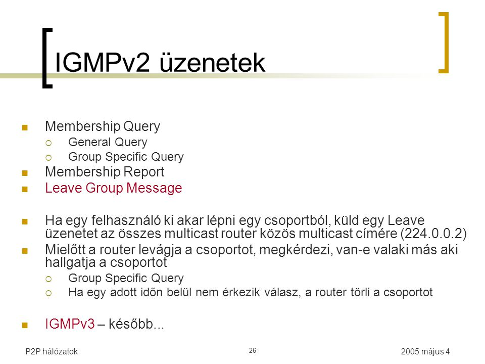 2005 május 4P2P hálózatok 26 IGMPv2 üzenetek Membership Query  General Query  Group Specific Query Membership Report Leave Group Message Ha egy felh