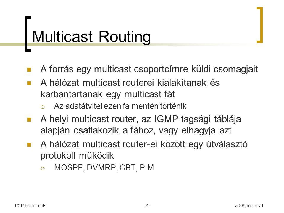 2005 május 4P2P hálózatok 27 Multicast Routing A forrás egy multicast csoportcímre küldi csomagjait A hálózat multicast routerei kialakítanak és karbantartanak egy multicast fát  Az adatátvitel ezen fa mentén történik A helyi multicast router, az IGMP tagsági táblája alapján csatlakozik a fához, vagy elhagyja azt A hálózat multicast router-ei között egy útválasztó protokoll működik  MOSPF, DVMRP, CBT, PIM