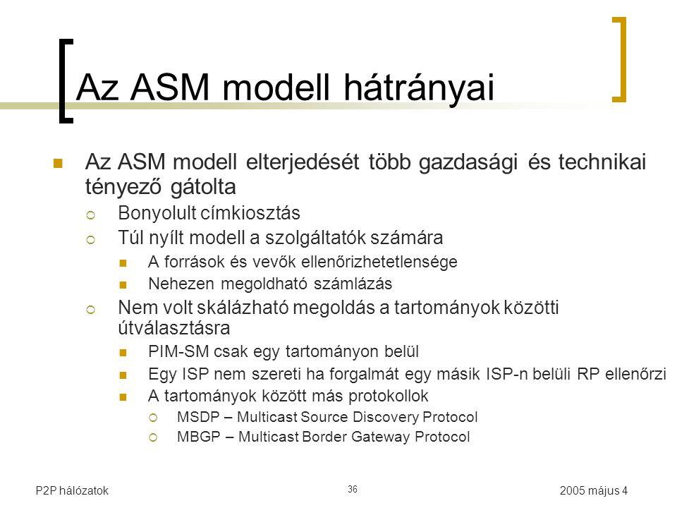 2005 május 4P2P hálózatok 36 Az ASM modell hátrányai Az ASM modell elterjedését több gazdasági és technikai tényező gátolta  Bonyolult címkiosztás  Túl nyílt modell a szolgáltatók számára A források és vevők ellenőrizhetetlensége Nehezen megoldható számlázás  Nem volt skálázható megoldás a tartományok közötti útválasztásra PIM-SM csak egy tartományon belül Egy ISP nem szereti ha forgalmát egy másik ISP-n belüli RP ellenőrzi A tartományok között más protokollok  MSDP – Multicast Source Discovery Protocol  MBGP – Multicast Border Gateway Protocol