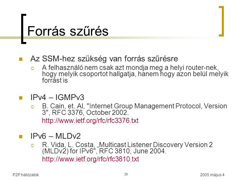 2005 május 4P2P hálózatok 39 Forrás szűrés Az SSM-hez szükség van forrás szűrésre  A felhasználó nem csak azt mondja meg a helyi router-nek, hogy melyik csoportot hallgatja, hanem hogy azon belül melyik forrást is IPv4 – IGMPv3  B.