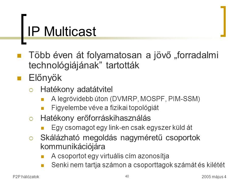 """2005 május 4P2P hálózatok 40 IP Multicast Több éven át folyamatosan a jövő """"forradalmi technológiájának tartották Előnyök  Hatékony adatátvitel A legrövidebb úton (DVMRP, MOSPF, PIM-SSM) Figyelembe véve a fizikai topológiát  Hatékony erőforráskihasználás Egy csomagot egy link-en csak egyszer küld át  Skálázható megoldás nagyméretű csoportok kommunikációjára A csoportot egy virtuális cím azonosítja Senki nem tartja számon a csoporttagok számát és kilétét"""