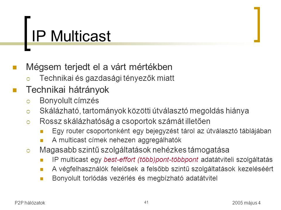 2005 május 4P2P hálózatok 41 IP Multicast Mégsem terjedt el a várt mértékben  Technikai és gazdasági tényezők miatt Technikai hátrányok  Bonyolult címzés  Skálázható, tartományok közötti útválasztó megoldás hiánya  Rossz skálázhatóság a csoportok számát illetően Egy router csoportonként egy bejegyzést tárol az útválasztó táblájában A multicast címek nehezen aggregálhatók  Magasabb szintű szolgáltatások nehézkes támogatása IP multicast egy best-effort (több)pont-többpont adatátviteli szolgáltatás A végfelhasználók felelősek a felsőbb szintű szolgáltatások kezeléséért Bonyolult torlódás vezérlés és megbízható adatátvitel
