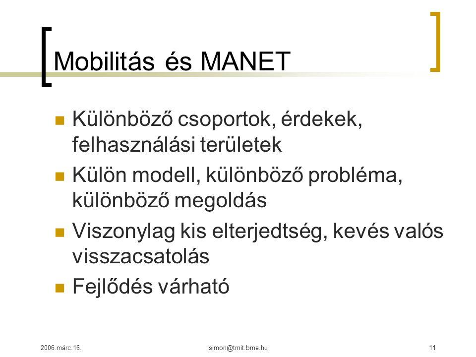 2006.márc.16.simon@tmit.bme.hu11 Mobilitás és MANET Különböző csoportok, érdekek, felhasználási területek Külön modell, különböző probléma, különböző megoldás Viszonylag kis elterjedtség, kevés valós visszacsatolás Fejlődés várható