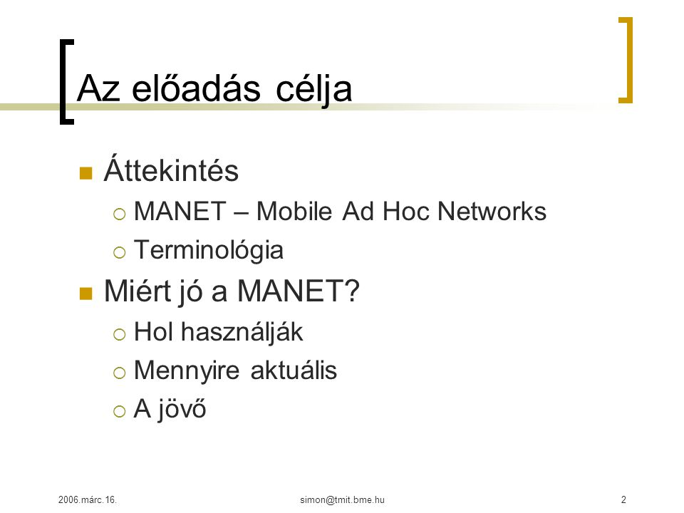2006.márc.16.simon@tmit.bme.hu2 Az előadás célja Áttekintés  MANET – Mobile Ad Hoc Networks  Terminológia Miért jó a MANET.