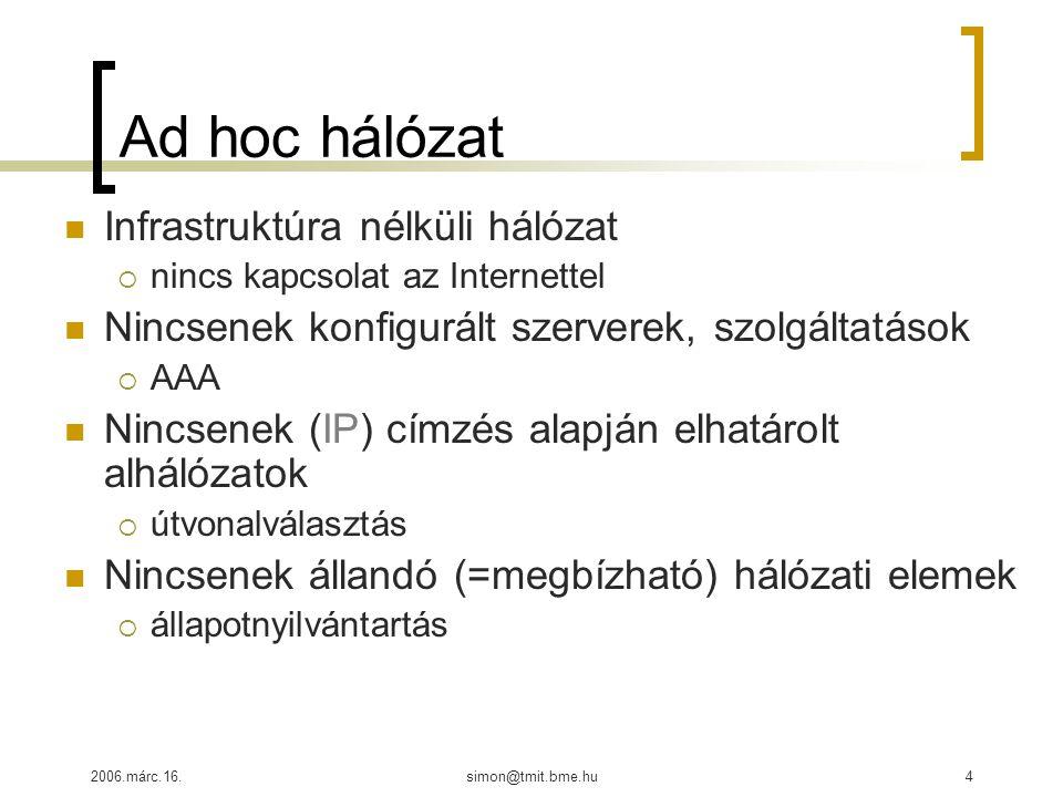 2006.márc.16.simon@tmit.bme.hu4 Ad hoc hálózat Infrastruktúra nélküli hálózat  nincs kapcsolat az Internettel Nincsenek konfigurált szerverek, szolgáltatások  AAA Nincsenek (IP) címzés alapján elhatárolt alhálózatok  útvonalválasztás Nincsenek állandó (=megbízható) hálózati elemek  állapotnyilvántartás
