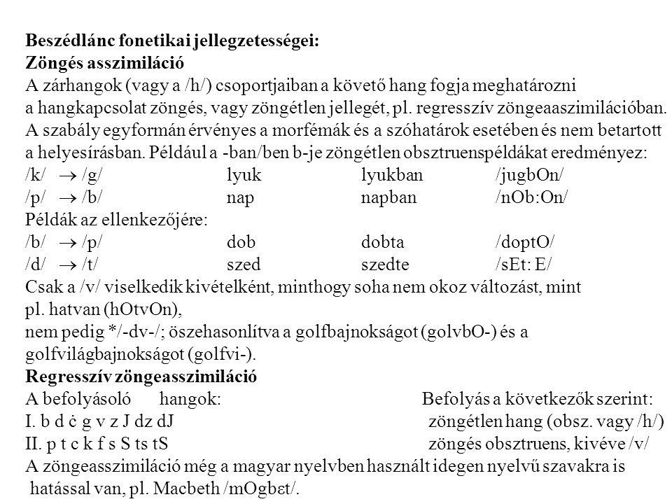 Beszédlánc fonetikai jellegzetességei: Zöngés asszimiláció A zárhangok (vagy a /h/) csoportjaiban a követő hang fogja meghatározni a hangkapcsolat zöngés, vagy zöngétlen jellegét, pl.