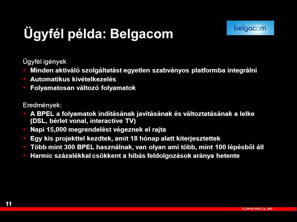 Ügyfél példa: Belgacom Ügyfél igények  Minden aktiváló szolgáltatást egyetlen szabványos platformba integrálni  Automatikus kivételkezelés  Folyamatosan változó folyamatok Eredmények:  A BPEL a folyamatok indításának javításának és változtatásának a lelke (DSL, bérlet vonal, interactive TV)  Napi 15,000 megrendelést végeznek el rajta  Egy kis projekttel kezdtek, amit 18 hónap alatt kiterjesztettek  Több mint 300 BPEL használnak, van olyan ami több, mint 100 lépésből áll  Harmic százalékkal csökkent a hibás feldolgozások aránya hetente 11