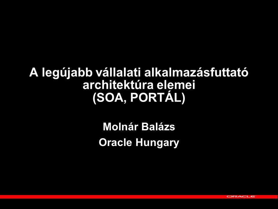 A legújabb vállalati alkalmazásfuttató architektúra elemei (SOA, PORTÁL) Molnár Balázs Oracle Hungary